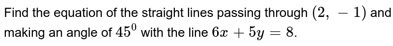 Find the equation of the straight lines passing through `(2, -1)` and making an angle of `45^0` with the line `6x+5y=8`.