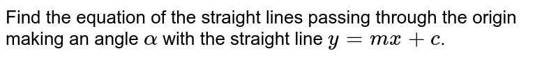 Find the equation of the straight lines passing through the origin making an angle `alpha` with the straight line `y=mx+c`.