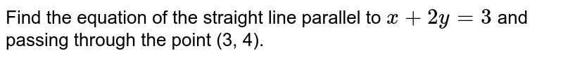 Find the equation of the straight line parallel to `x+2y=3` and passing through the point (3, 4).
