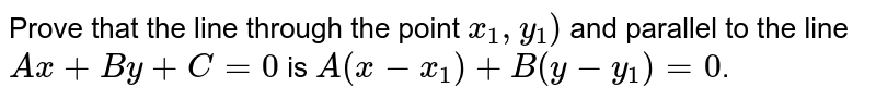 Prove that the line through the point `x_1 , y_1)` and parallel to the line `Ax+By+C=0` is `A(x-x_1) + B (y-y_1)=0`.