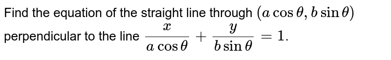 Find the equation of the straight line through `(a cos theta, b sin theta)` perpendicular to the line `x/(a cos theta)+ y/(b sin theta) = 1`.