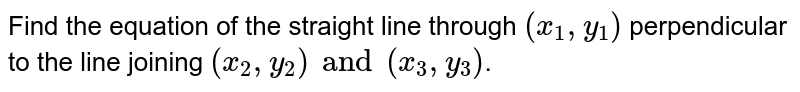 Find the equation of the straight line through `(x_1, y_1)` perpendicular to the line joining `(x_2, y_2) and (x_3 , y_3)`.
