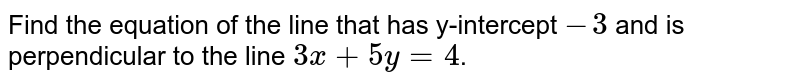 Find the equation of the line that has y-intercept `-3` and is perpendicular to the line `3x+5y=4`.
