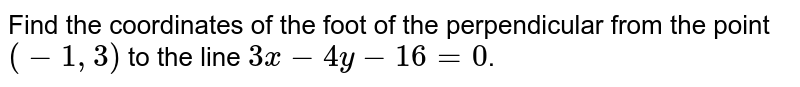 Find the coordinates of the foot of the perpendicular from the point `(-1, 3)` to the line `3x-4y-16=0`.