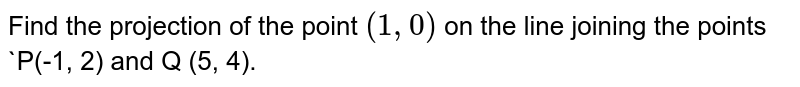 Find the projection of the point `(1, 0)` on the line joining the points `P(-1, 2) and Q (5, 4).