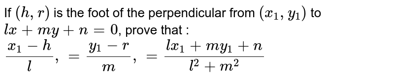 If `(h, r)` is the foot of the perpendicular from `(x_1, y_1)` to `lx+my+n=0`, prove that : `(x_1-h)/l, = (y_1 - r)/m, = (lx_1 + my_1 +n)/(l^2 + m^2)`