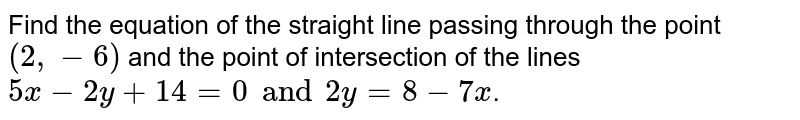 Find the equation of the straight line passing through the point `(2, -6)` and the point of intersection of the lines `5x-2y+14=0 and 2y=8-7x`.