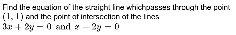 Find the equation of the straight line whichpasses through the point `(1, 1)` and the point of intersection of the lines `3x+2y=0 and x-2y=0`