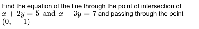 Find the equation of the line through the point of intersection of `x+2y=5 and x-3y=7` and passing through the point `(0, -1)`