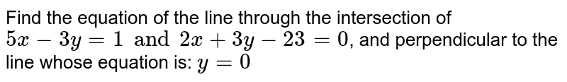 Find the equation of the line through the intersection of `5x-3y=1 and 2x+3y-23=0`, and perpendicular to the line whose equation is: `y=0`