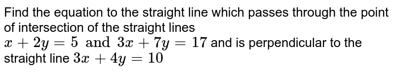 Find the equation to the straight line which passes through the point of intersection of the straight lines `x+2y=5 and 3x+7y=17` and is perpendicular to the straight line `3x+4y=10`