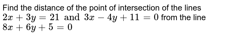 Find the distance of the point of intersection of the lines `2x+3y=21 and 3x-4y+11=0` from the line `8x+6y+5=0`