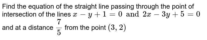 Find the equation of the straight line passing through the point of intersection of the lines `x-y+1=0 and 2x-3y+5=0` and at a distance `7/5` from the point `(3, 2)`