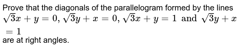 Prove that the diagonals of the parallelogram formed by the lines `sqrt(3)x+y=0, sqrt(3) y+x=0, sqrt(3) x+y=1 and sqrt(3) y+x=1` are at right angles.