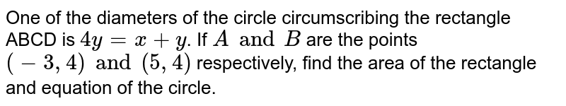 One of the diameters of the circle circumscribing the rectangle ABCD is `4y=x+y`. If `A and B` are the points `(-3, 4) and (5, 4)` respectively, find the area of the rectangle and equation of the circle.