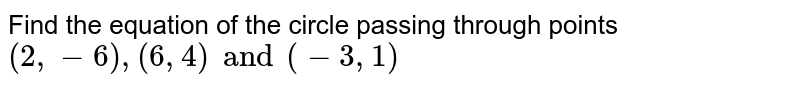 Find the equation of the circle passing through points `(2, -6), (6, 4) and (-3, 1)`