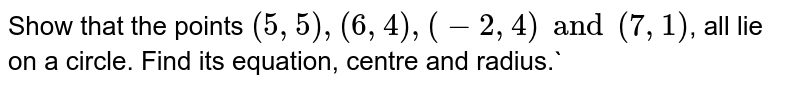 Show that the points `(5, 5), (6, 4), (-2, 4) and (7, 1)`, all lie on a circle. Find its equation, centre and radius.`