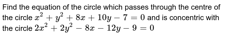 Find the equation of the circle which passes through the centre of the circle `x^2 + y^2 + 8x + 10y-7 = 0` and is concentric with the circle `2x^2 + 2y^2 - 8x - 12y - 9=0`
