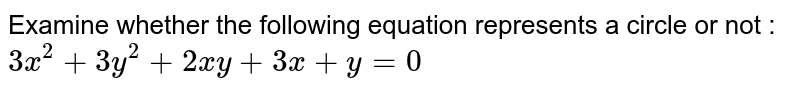 Examine whether the following equation represents a circle or not : `3x^2 + 3y^2 + 2xy + 3x + y = 0`