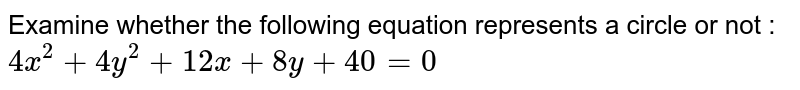 Examine whether the following equation represents a circle or not : `4x^2 + 4y^2 + 12x + 8y+40=0`
