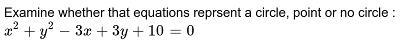 Examine whether that equations reprsent a circle, point or no circle : `x^2 + y^2 - 3x + 3y + 10=0`