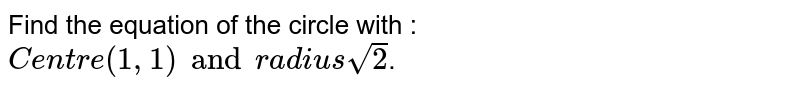 Find the equation of the circle with : `Centre (1, 1) and radius sqrt(2)`.