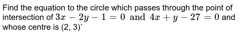 Find the equation to the circle which passes through the point of intersection of `3x - 2y-1=0 and 4x+y-27=0` and whose centre is (2, 3)`