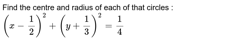 Find the centre and radius of each of that circles : `(x - 1/2)^2 + (y + 1/3)^2 = 1/4`