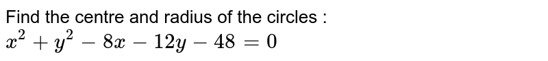 Find the centre and radius of the circles : `x^2 + y^2 - 8x - 12y - 48=0`