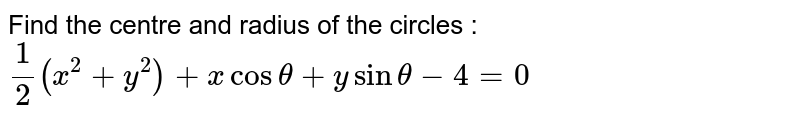 Find the centre and radius of the circles : `1/2 (x^2 + y^2) + x cos theta + y sin theta - 4 = 0`