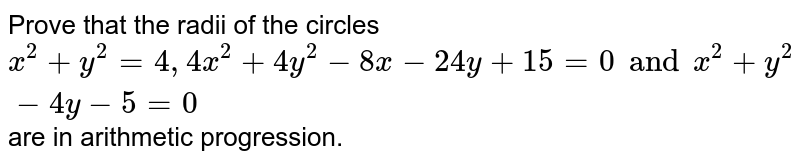 Prove that the radii of the circles `x^2 +y^2 = 4, 4x^2 + 4y^2 - 8x-24y+15=0 and x^2 + y^2 - 4y - 5 =0` are in arithmetic progression.