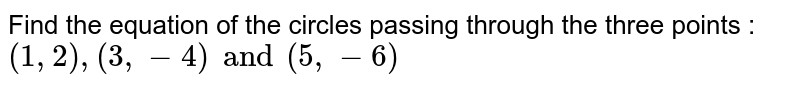 Find the equation of the circles passing through the three points : `(1, 2), (3, -4) and (5, -6)`