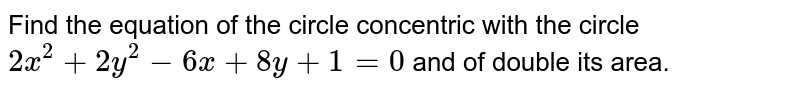 Find the equation of the circle concentric with the circle `2x^2 + 2y^2 - 6x + 8y+1=0` and of double its area.