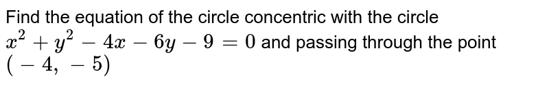 Find the equation of the circle concentric with the circle `x^2 +y^2 - 4x - 6y-9=0` and passing through the point `(-4, -5)`