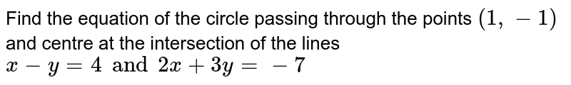 Find the equation of the circle passing through the points `(1, -1)` and centre at the intersection of the lines `x-y=4 and 2x+3y=-7`
