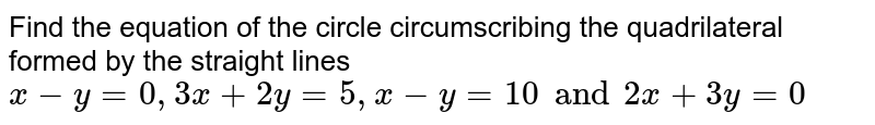 Find the equation of the circle circumscribing the quadrilateral formed by the straight lines `x-y=0, 3x+2y=5, x-y=10 and 2x+3y=0`