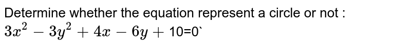 Determine whether the equation represent a circle or not : `3x^2 - 3y^2 + 4x-6y+`10=0`
