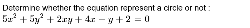Determine whether the equation represent a circle or not : `5x^2 + 5y^2 + 2xy + 4x-y+2=0`
