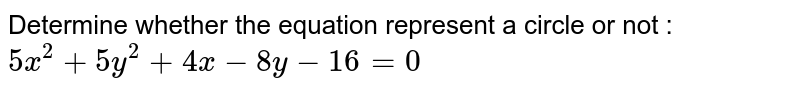 Determine whether the equation represent a circle or not : `5x^2 + 5y^2 + 4x - 8y - 16=0`