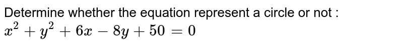 Determine whether the equation represent a circle or not : `x^2 + y^2 + 6x - 8y + 50 = 0`