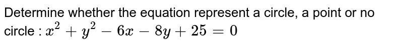 Determine whether the equation represent a circle, a point or no circle : `x^2 + y^2 - 6x - 8y+25=0`