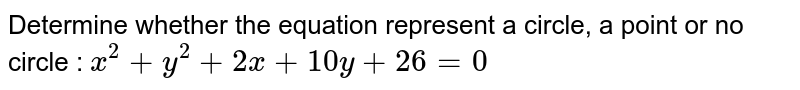 Determine whether the equation represent a circle, a point or no circle : `x^2 + y^2 + 2x + 10y + 26=0`