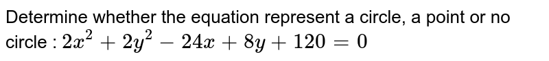 Determine whether the equation represent a circle, a point or no circle : `2x^2 + 2y^2 -24x + 8y+120 = 0`
