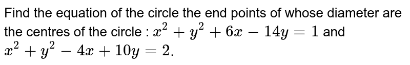 Find the equation of the circle the end points of whose diameter are the centres of the circle : `x^2 + y^2 + 6x - 14y=1` and `x^2 + y^2 - 4x + 10y=2`.