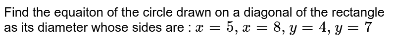 Find the equaiton of the circle drawn on a diagonal of the rectangle as its diameter whose sides are : `x=5, x=8, y=4, y=7`