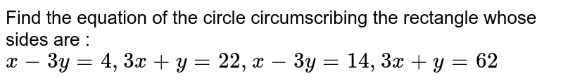 Find the equation of the circle circumscribing the rectangle whose sides are : `x-3y=4, 3x+y=22, x-3y=14, 3x+y=62`