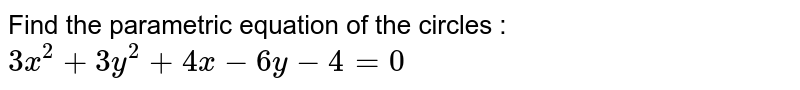 Find the parametric equation of the circles : `3x^2 + 3y^2 + 4x-6y - 4 = 0`