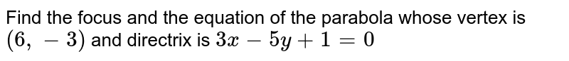 Find the focus and the equation of the parabola whose vertex is `(6, -3)` and directrix is `3x-5y+1=0`