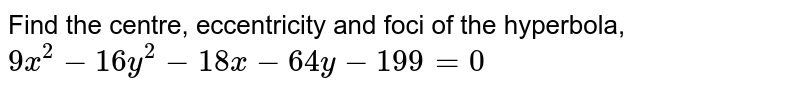 Find the centre, eccentricity and foci of the hyperbola, `9x^2 - 16y^2 - 18x - 64y-199 = 0`