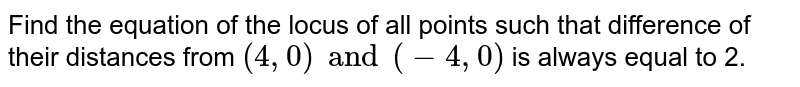 Find the equation of the locus of all points such that difference of their distances from `(4, 0) and (-4, 0)` is always equal to 2.